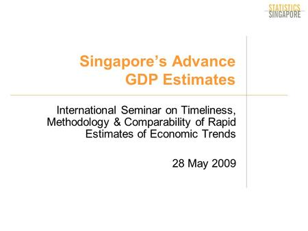Singapore's Advance GDP Estimates International Seminar on Timeliness, Methodology & Comparability of Rapid Estimates of Economic Trends 28 May 2009.