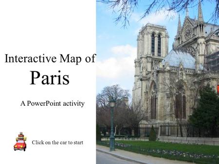 Interactive Map of Paris Click on the car to start A PowerPoint activity.