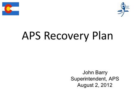 APS Recovery Plan John Barry Superintendent, APS August 2, 2012.