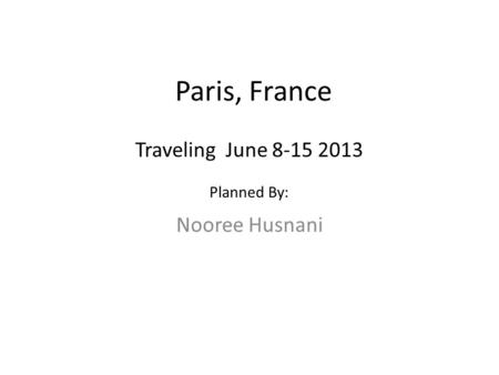 Paris, France Nooree Husnani Traveling June 8-15 2013 Planned By: