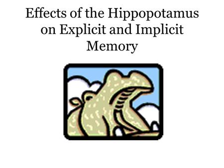 Effects of the Hippopotamus on Explicit and Implicit Memory.