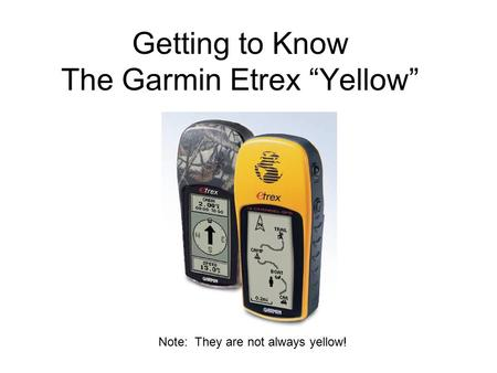 "Getting to Know The Garmin Etrex ""Yellow"" Note: They are not always yellow!"