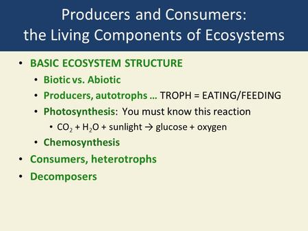 Producers and Consumers: the Living Components of Ecosystems BASIC ECOSYSTEM STRUCTURE Biotic vs. Abiotic Producers, autotrophs … TROPH = EATING/FEEDING.