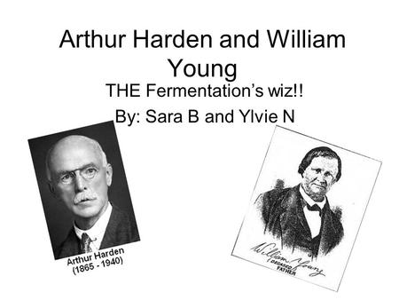 Arthur Harden and William Young THE Fermentation's wiz!! By: Sara B and Ylvie N.