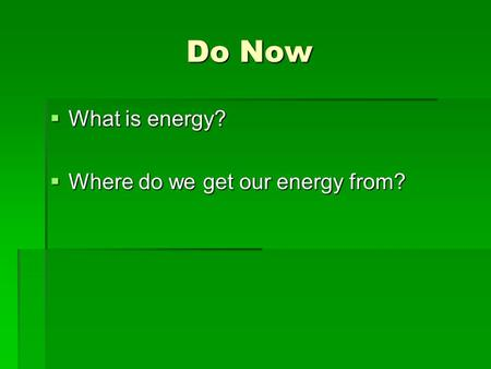 Do Now  What is energy?  Where do we get our energy from?