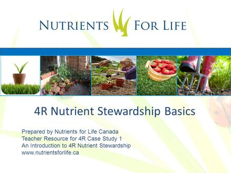 4R Nutrient Stewardship Basics Prepared by Nutrients for Life Canada Teacher Resource for 4R Case Study 1 An Introduction to 4R Nutrient Stewardship www.nutrientsforlife.ca.