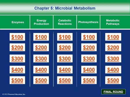© 2013 Pearson Education, Inc. Chapter 5: Microbial Metabolism $100 $200 $300 $400 $500 $100$100$100 $200 $300 $400 $500 Enzymes Energy Production Catabolic.