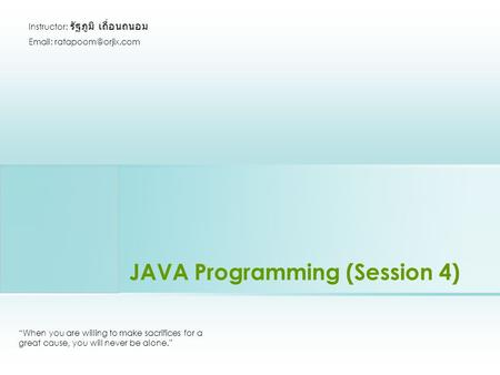 "JAVA Programming (Session 4) ""When you are willing to make sacrifices for a great cause, you will never be alone."" Instructor: รัฐภูมิ เถื่อนถนอม Email:"