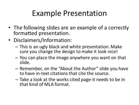 Example Presentation The following slides are an example of a correctly formatted presentation. Disclaimers/Information: – This is an ugly black and white.