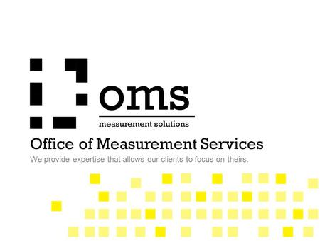 Office of Measurement Services We provide expertise that allows our clients to focus on theirs.