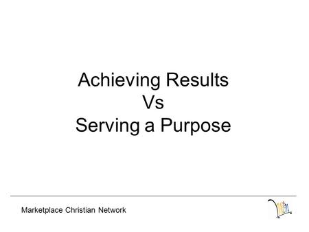 Achieving Results Vs Serving a Purpose Marketplace Christian Network.