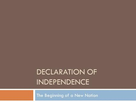 DECLARATION OF INDEPENDENCE The Beginning of a New Nation.