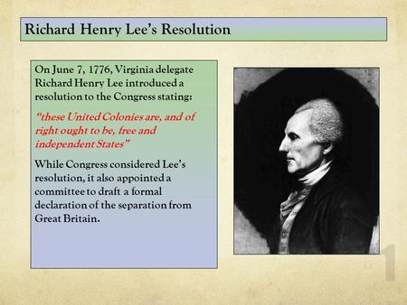 "1 On June 7, 1776, Virginia delegate Richard Henry Lee introduced a resolution to the Congress stating: ""these United Colonies are, and of right ought."