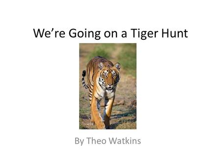 We're Going on a Tiger Hunt By Theo Watkins. We're going on a tiger hunt. We're going to catch a big one. What a beautiful day! We're not scared. mummy.