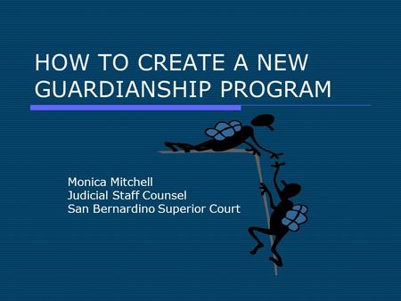 HOW TO CREATE A NEW GUARDIANSHIP PROGRAM Monica Mitchell Judicial Staff Counsel San Bernardino Superior Court.