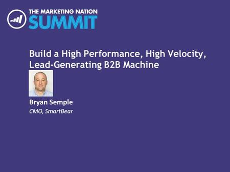 Build a High Performance, High Velocity, Lead-Generating B2B Machine Bryan Semple CMO, SmartBear.