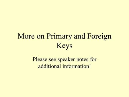 More on Primary and Foreign Keys Please see speaker notes for additional information!