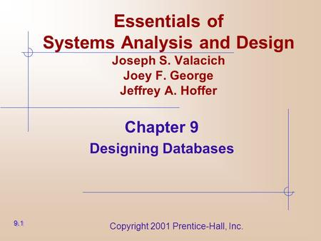 Copyright 2001 Prentice-Hall, Inc. Essentials of Systems Analysis and Design Joseph S. Valacich Joey F. George Jeffrey A. Hoffer Chapter 9 Designing Databases.