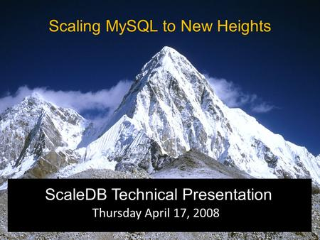 Thursday April 17, 2008 ScaleDB Technical Presentation Scaling MySQL to New Heights.
