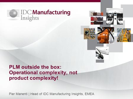PLM outside the box: Operational complexity, not product complexity! Pier Manenti | Head of IDC Manufacturing Insights, EMEA.