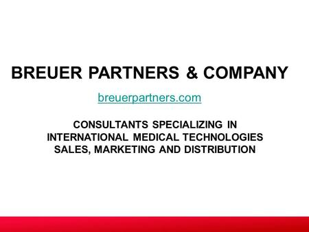 CONSULTANTS SPECIALIZING IN INTERNATIONAL MEDICAL TECHNOLOGIES SALES, MARKETING AND DISTRIBUTION BREUER PARTNERS & COMPANY breuerpartners.com.