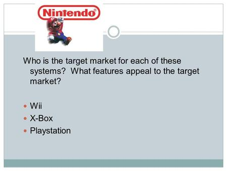 Who is the target market for each of these systems? What features appeal to the target market? Wii X-Box Playstation.