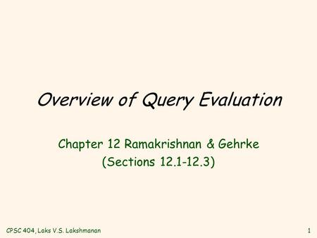 CPSC 404, Laks V.S. Lakshmanan1 Overview of Query Evaluation Chapter 12 Ramakrishnan & Gehrke (Sections 12.1-12.3)