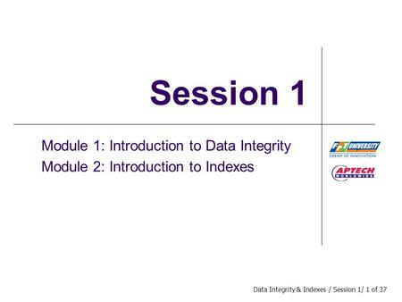 Data Integrity & Indexes / Session 1/ 1 of 37 Session 1 Module 1: Introduction to Data Integrity Module 2: Introduction to Indexes.
