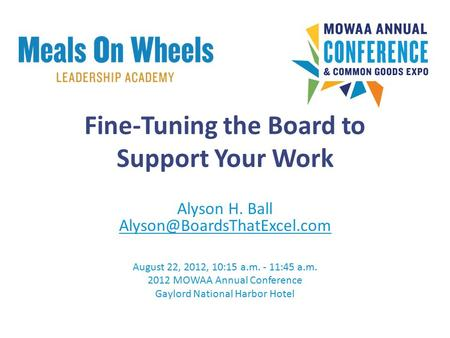 Fine-Tuning the Board to Support Your Work Alyson H. Ball August 22, 2012, 10:15 a.m. - 11:45 a.m. 2012 MOWAA Annual Conference.