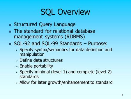 1 SQL Overview Structured Query Language The standard for relational database management systems (RDBMS) SQL-92 and SQL-99 Standards – Purpose:  Specify.