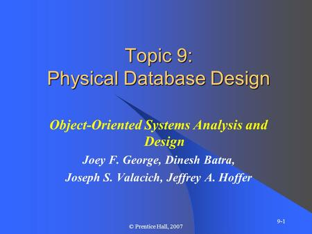 9-1 © Prentice Hall, 2007 Topic 9: Physical Database Design Object-Oriented Systems Analysis and Design Joey F. George, Dinesh Batra, Joseph S. Valacich,