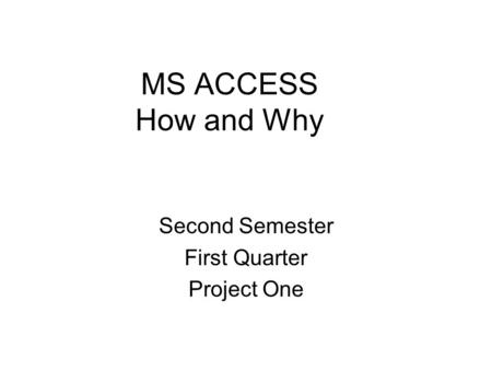 MS ACCESS How and Why Second Semester First Quarter Project One.