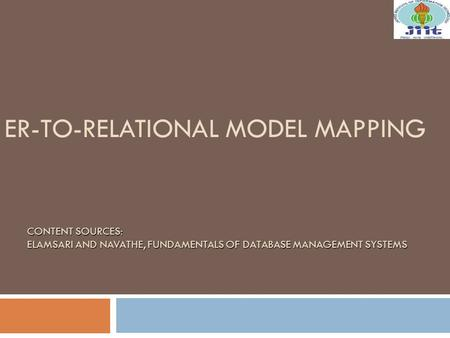 ER-TO-RELATIONAL MODEL MAPPING CONTENT SOURCES: ELAMSARI AND NAVATHE, FUNDAMENTALS OF DATABASE MANAGEMENT SYSTEMS.