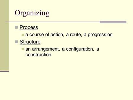Organizing Process a course of action, a route, a progression Structure an arrangement, a configuration, a construction.