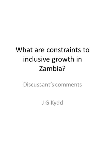 What are constraints to inclusive growth in Zambia? Discussant's comments J G Kydd.