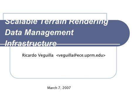 Scalable Terrain Rendering Data Management Infrastructure Ricardo Veguilla March 7, 2007.