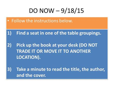 DO NOW – 9/18/15 Follow the instructions below. 1)Find a seat in one of the table groupings. 2)Pick up the book at your desk (DO NOT TRADE IT OR MOVE IT.