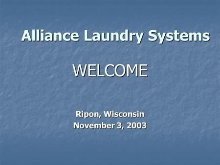 Alliance Laundry Systems Ripon, Wisconsin November 3, 2003 WELCOME.