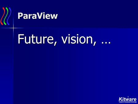 1 ParaView Future, vision, …. 2 ParaView Architecture.