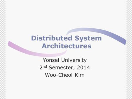 Distributed System Architectures Yonsei University 2 nd Semester, 2014 Woo-Cheol Kim.