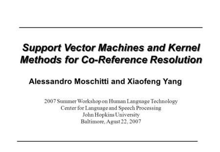 Support Vector Machines and Kernel Methods for Co-Reference Resolution 2007 Summer Workshop on Human Language Technology Center for Language and Speech.