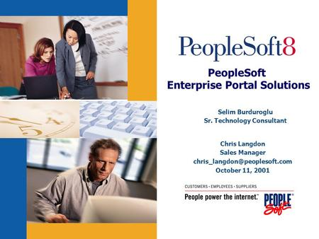 PeopleSoft Enterprise Portal Solutions Chris Langdon Sales Manager October 11, 2001 Selim Burduroglu Sr. Technology Consultant.