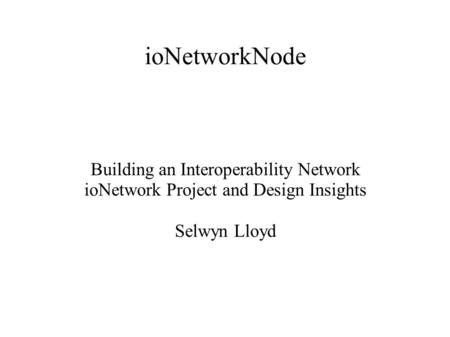 IoNetworkNode Building an Interoperability Network ioNetwork Project and Design Insights Selwyn Lloyd.