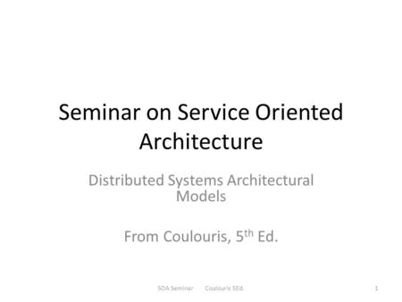Seminar on Service Oriented Architecture Distributed Systems Architectural Models From Coulouris, 5 th Ed. SOA Seminar Coulouris 5Ed.1.