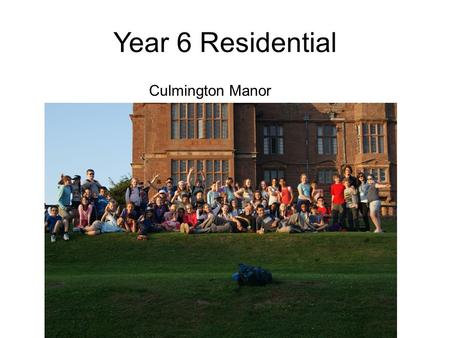 Year 6 Residential Culmington Manor. When? leaving Friday July 8th Returning Monday July 11th.