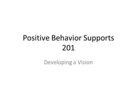 Positive Behavior Supports 201 Developing a Vision.