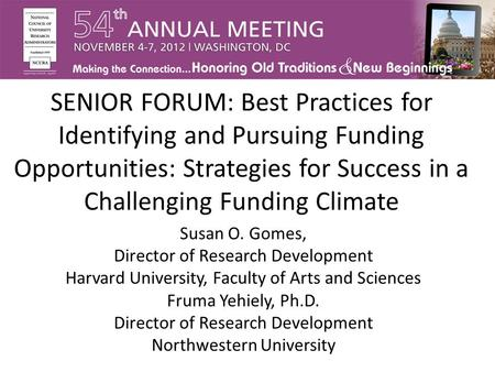 SENIOR FORUM: Best Practices for Identifying and Pursuing Funding Opportunities: Strategies for Success in a Challenging Funding Climate Susan O. Gomes,
