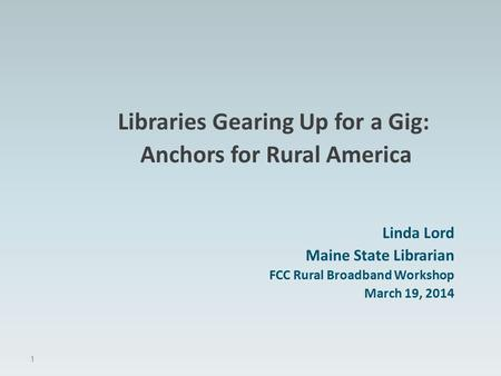 Libraries Gearing Up for a Gig: Anchors for Rural America Linda Lord Maine State Librarian FCC Rural Broadband Workshop March 19, 2014 1.
