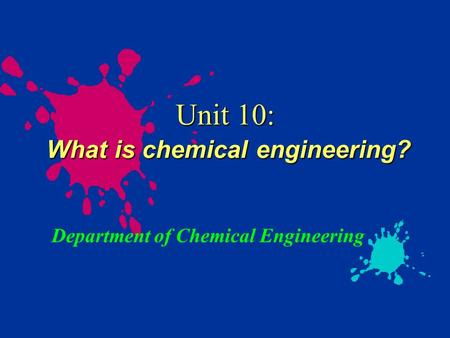 Unit 10: What is chemical engineering? Department of Chemical Engineering.