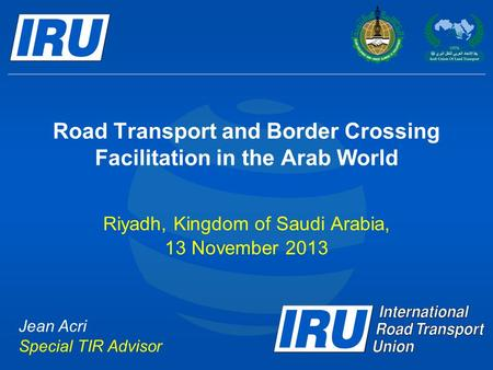 Road Transport and Border Crossing Facilitation in the Arab World Riyadh, Kingdom of Saudi Arabia, 13 November 2013 Jean Acri Special TIR Advisor.